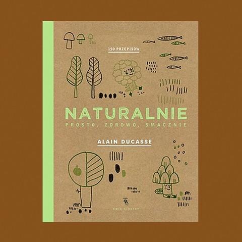 Alain Ducasse Naturalnie, prosto, zdrowo, smacznie